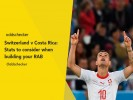 Switzerland v Costa Rica: Stats to consider when building your RAB